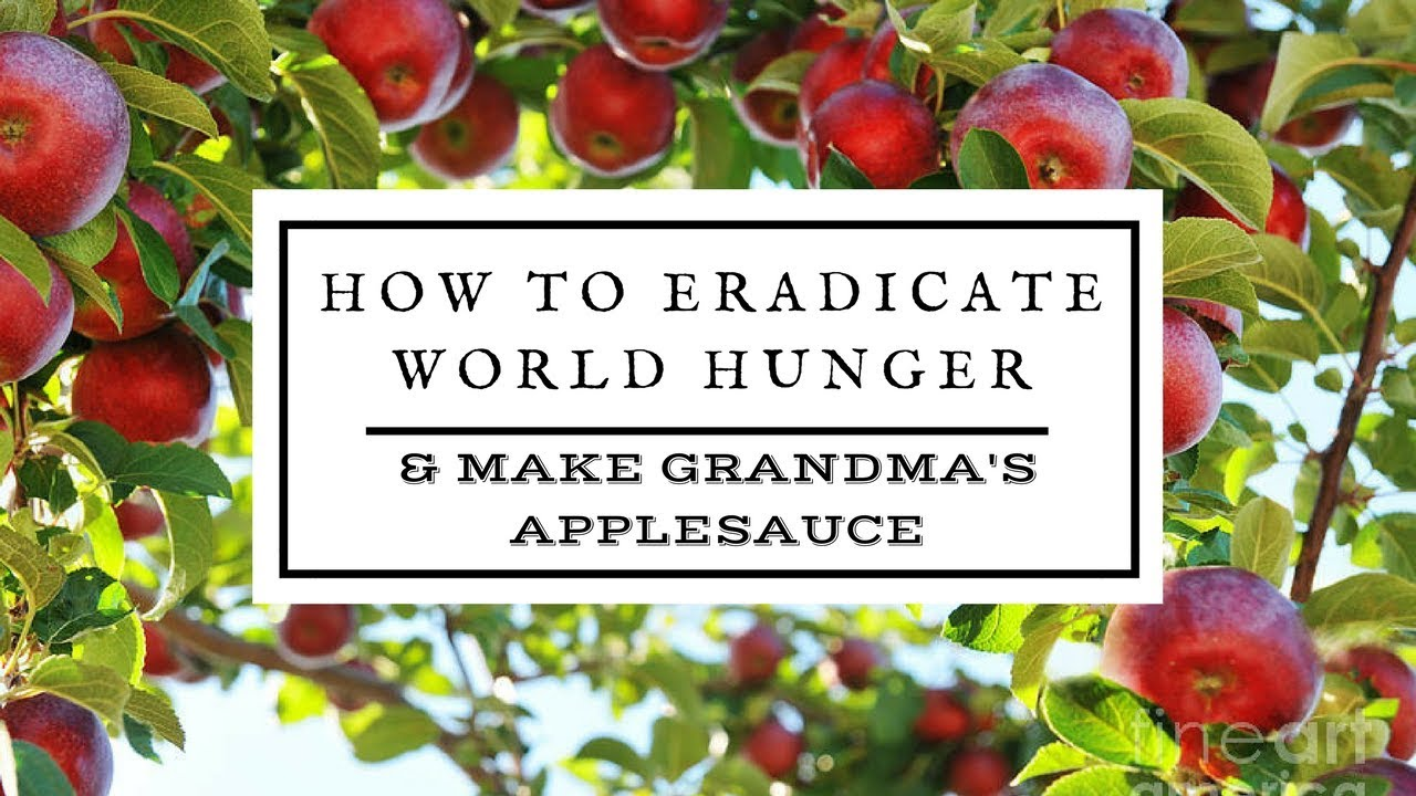 How to Eradicate World Hunger . . . and Make Grandma's Applesauce.